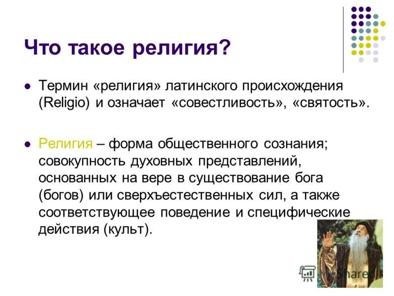 Что такое религия? Термин «религия» латинского происхождения (Religio) и означает «совестливость», «святость». Религия – форма общественного сознания; совокупность духовных представлений, основанных на вере в существование бога (богов) или сверхъесте