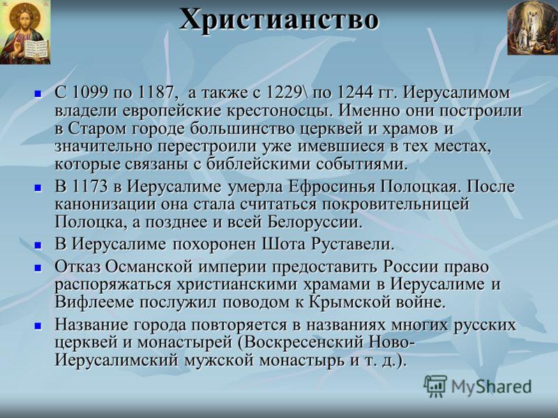 Христианство С 1099 по 1187, а также с 1229\ по 1244 гг. Иерусалимом владели европейские крестоносцы. Именно они построили в Старом городе большинство церквей и храмов и значительно перестроили уже имевшиеся в тех местах, которые связаны с библейским