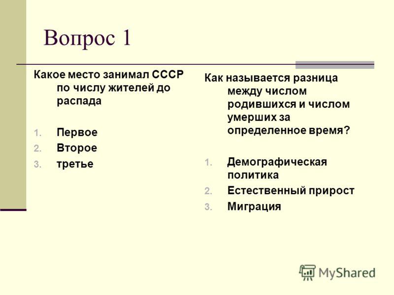 Вопрос 1 Какое место занимал СССР по числу жителей до распада 1. Первое 2. Второе 3. третье Как называется разница между числом родившихся и числом умерших за определенное время? 1. Демографическая политика 2. Естественный прирост 3. Миграция