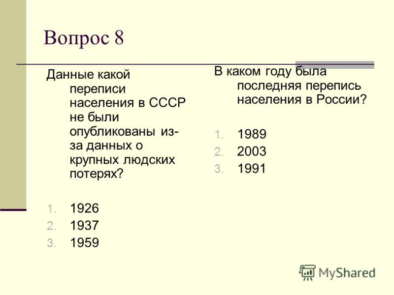Вопрос 8 В каком году была последняя перепись населения в России? 1. 1989 2. 2003 3. 1991 Данные какой переписи населения в СССР не были опубликованы из- за данных о крупных людских потерях? 1. 1926 2. 1937 3. 1959