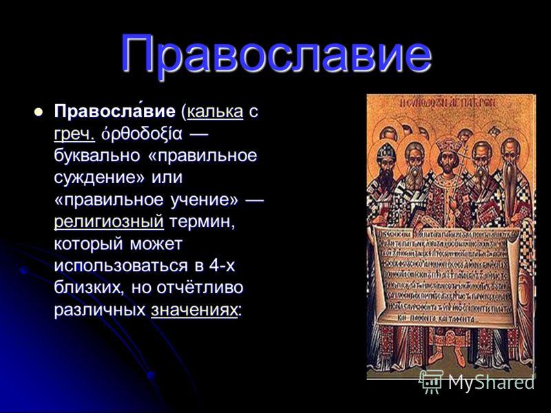 Православие Правосла́вие (калька с греч. ρθοδοξία буквально «правильное суждение» или «правильное учение» религиозный термин, который может использоваться в 4-х близких, но отчётливо различных значениях: Правосла́вие (калька с греч. ρθοδοξία буквальн