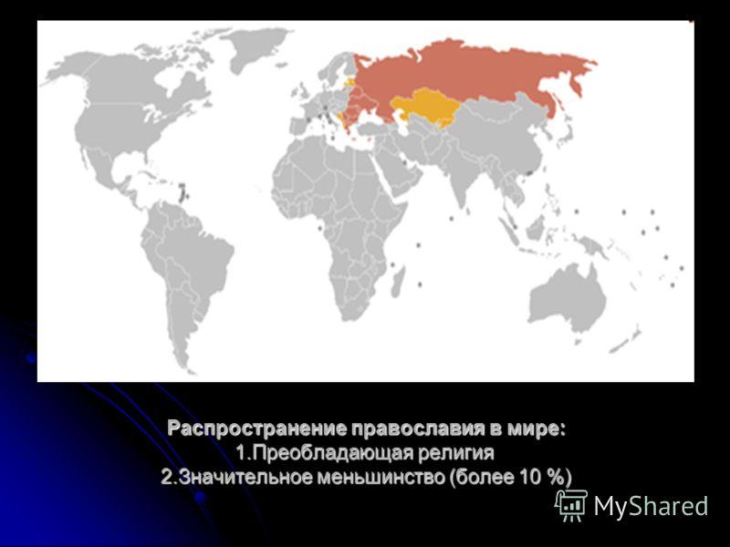 Распространение православия в мире: 1.Преобладающая религия 2.Значительное меньшинство (более 10 %)