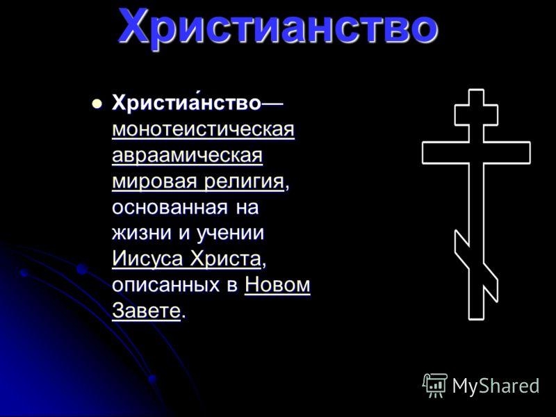 Христианство Христиа́нство монотеистическая авраамическая мировая религия, основанная на жизни и учении Иисуса Христа, описанных в Новом Завете. Христиа́нство монотеистическая авраамическая мировая религия, основанная на жизни и учении Иисуса Христа,