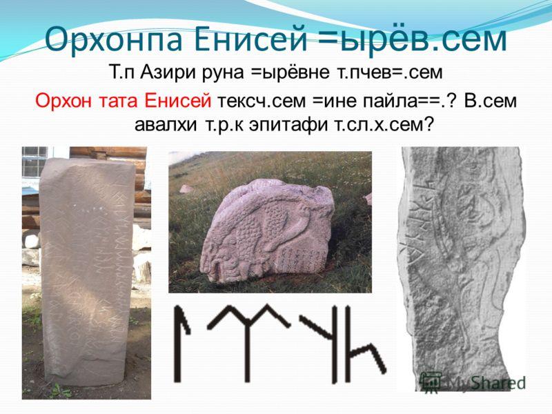 Т.п Азири руна =ырёвне т.пчев=.сем Орхон тата Енисей тексч.сем =ине пайла==.? В.сем авалхи т.р.к эпитафи т.сл.х.сем?