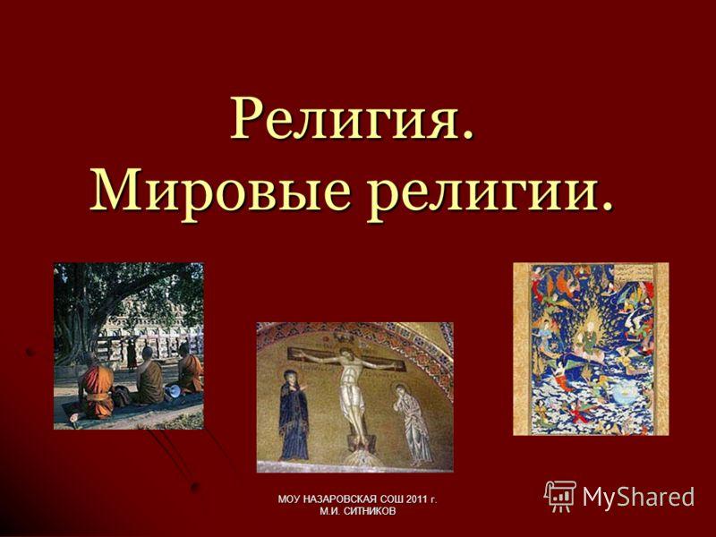 Религия. Мировые религии. МОУ НАЗАРОВСКАЯ СОШ 2011 г. М.И. СИТНИКОВ