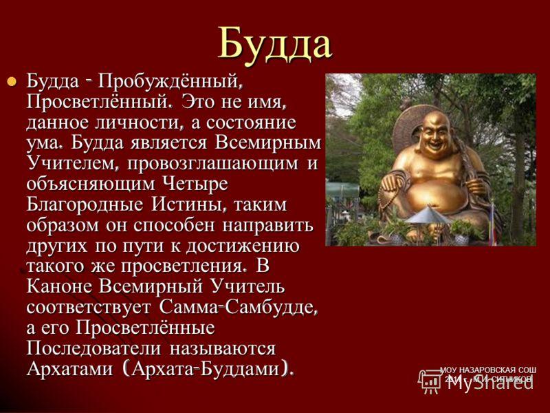 Будда Будда - Пробуждённый, Просветлённый. Это не имя, данное личности, а состояние ума. Будда является Всемирным Учителем, провозглашающим и объясняющим Четыре Благородные Истины, таким образом он способен направить других по пути к достижению таког