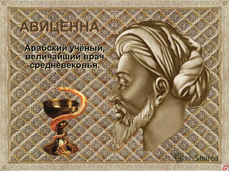 АВИЦЕННА Арабский учёный, величайший врач средневековья. Арабский учёный, величайший врач средневековья.
