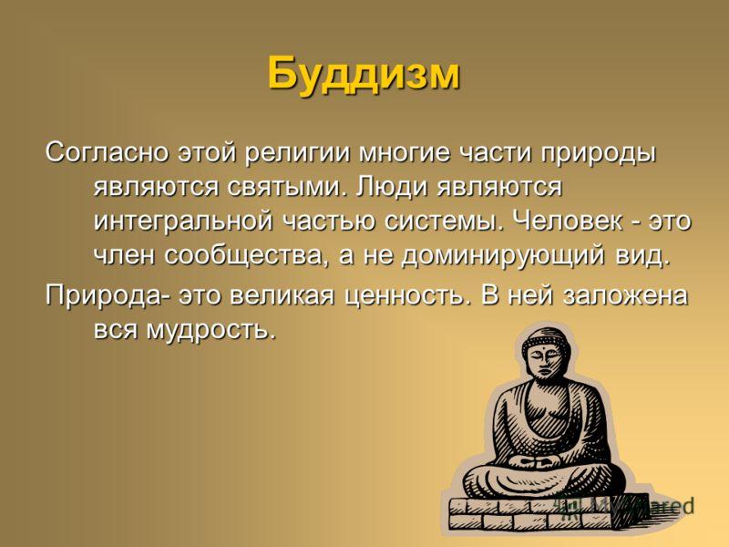 Буддизм Согласно этой религии многие части природы являются святыми. Люди являются интегральной частью системы. Человек - это член сообщества, а не доминирующий вид. Природа- это великая ценность. В ней заложена вся мудрость.
