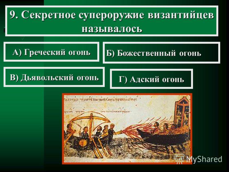 9. Секретное супероружие византийцев называлось А) Греческий огонь Б) Божественный огонь В) Дьявольский огонь Г) Адский огонь