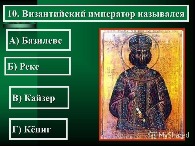 10. Византийский император назывался А) Базилевс Б) Рекс В) Кайзер Г) Кёниг