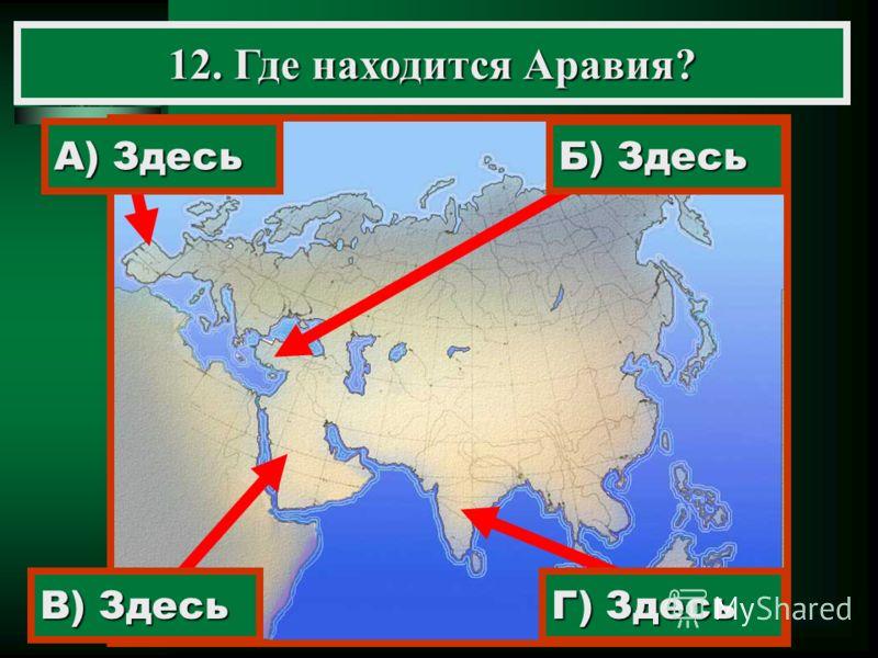 12. Где находится Аравия? А) Здесь В) Здесь Г) Здесь Б) Здесь