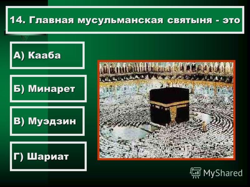 14. Главная мусульманская святыня - это А) Кааба Б) Минарет В) Муэдзин Г) Шариат