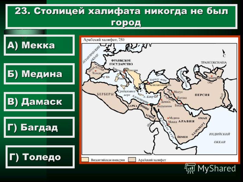 23. Столицей халифата никогда не был город А) Мекка Б) Медина В) Дамаск Г) Толедо Г) Багдад