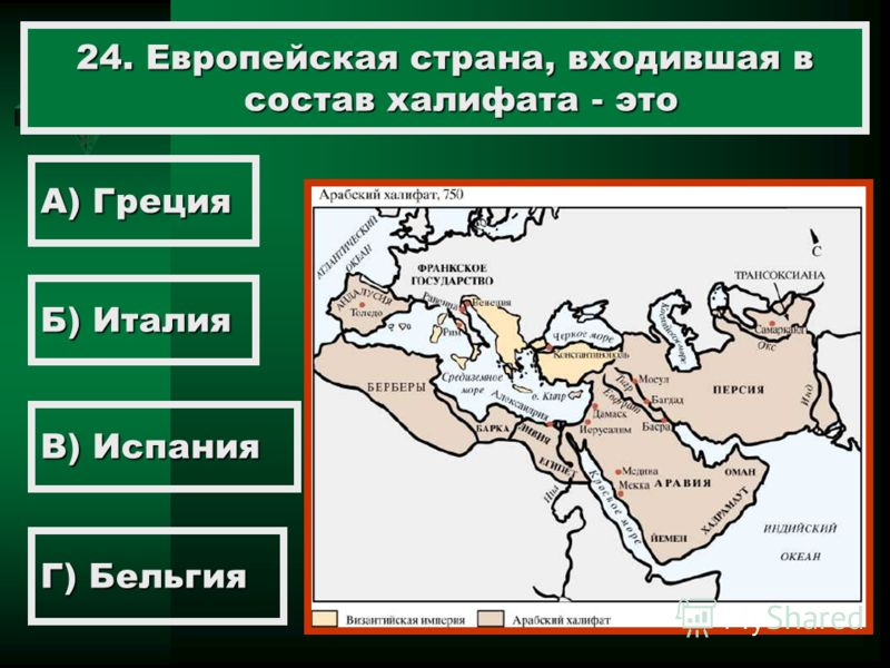 24. Европейская страна, входившая в состав халифата - это А) Греция Б) Италия В) Испания Г) Бельгия