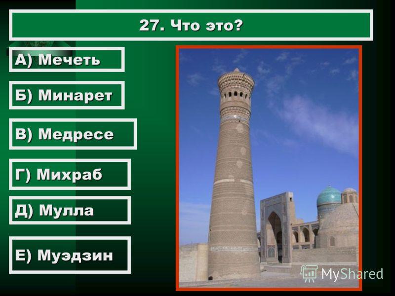 27. Что это? А) Мечеть Б) Минарет В) Медресе Г) Михраб Д) Мулла Е) Муэдзин