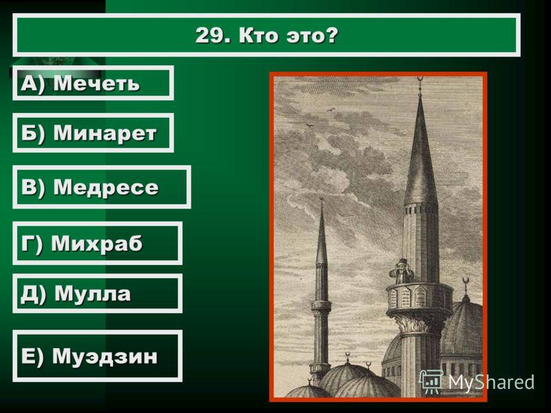 29. Кто это? А) Мечеть Б) Минарет В) Медресе Г) Михраб Д) Мулла Е) Муэдзин