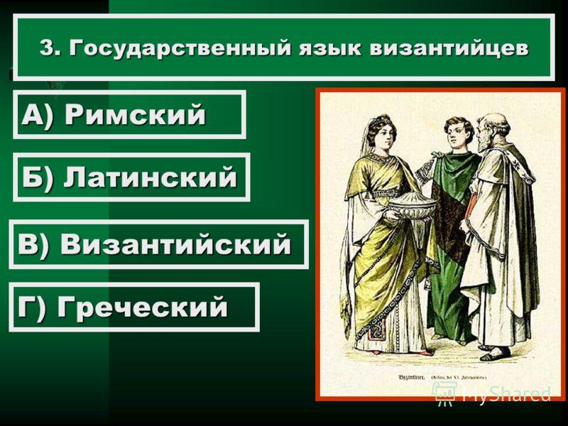 3. Государственный язык византийцев А) Римский Б) Латинский В) Византийский Г) Греческий