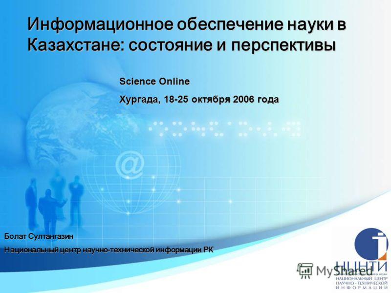 Информационное обеспечение науки в Казахстане: состояние и перспективы Болат Султангазин Национальный центр научно-технической информации РК Science Online Хургада, 18-25 октября 2006 года