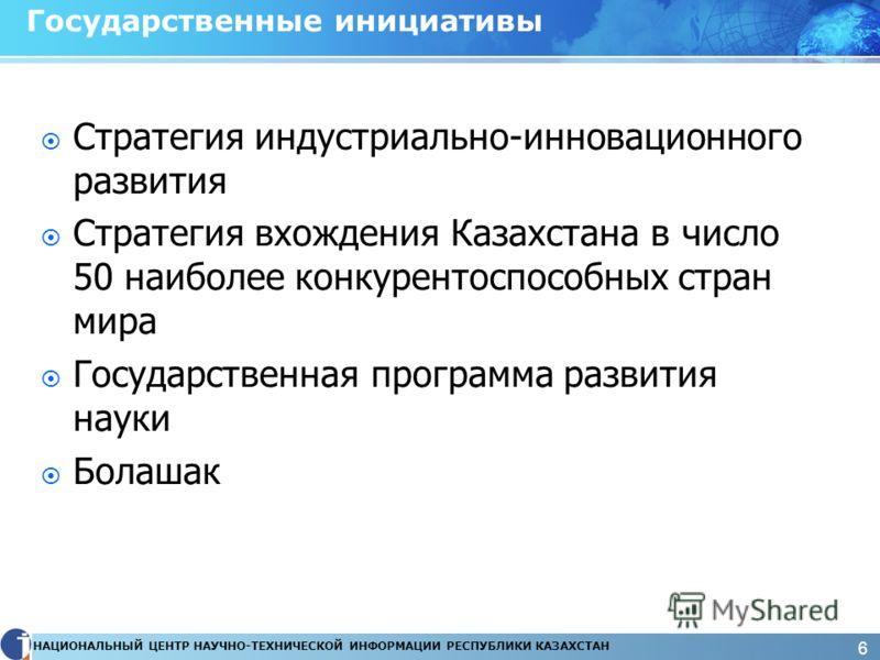 НАЦИОНАЛЬНЫЙ ЦЕНТР НАУЧНО-ТЕХНИЧЕСКОЙ ИНФОРМАЦИИ РЕСПУБЛИКИ КАЗАХСТАН 6 Государственные инициативы Стратегия индустриально-инновационного развития Стратегия вхождения Казахстана в число 50 наиболее конкурентоспособных стран мира Государственная прогр