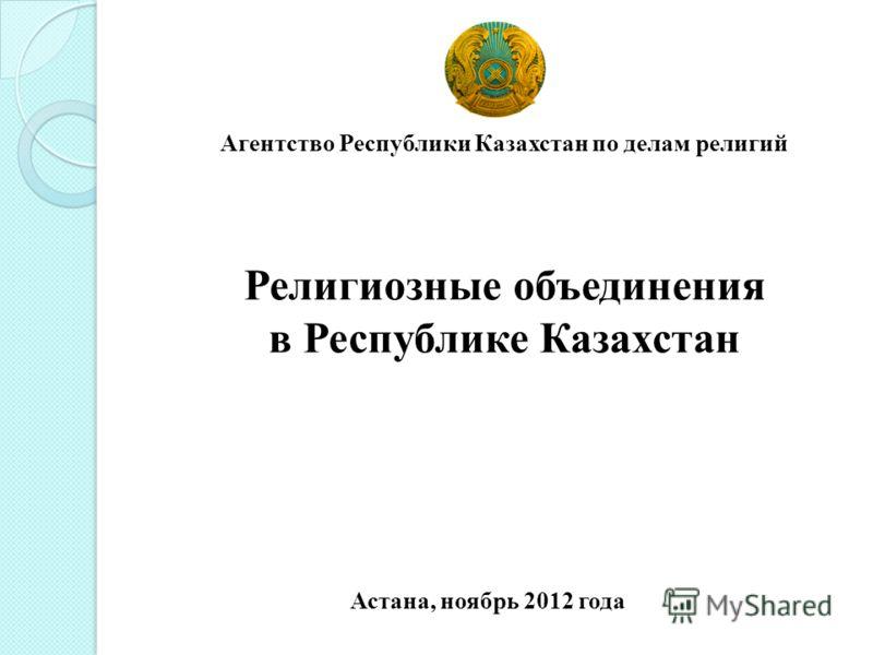 Агентство Республики Казахстан по делам религий Религиозные объединения в Республике Казахстан Астана, ноябрь 2012 года