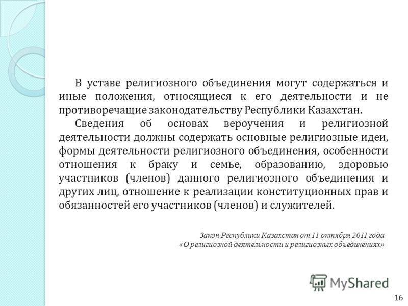 В уставе религиозного объединения могут содержаться и иные положения, относящиеся к его деятельности и не противоречащие законодательству Республики Казахстан. Сведения об основах вероучения и религиозной деятельности должны содержать основные религи