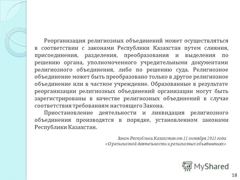 Реорганизация религиозных объединений может осуществляться в соответствии с законами Республики Казахстан путем слияния, присоединения, разделения, преобразования и выделения по решению органа, уполномоченного учредительными документами религиозного