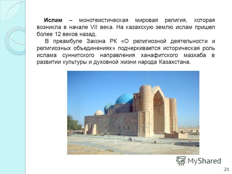 Ислам – монотеистическая мировая религия, которая возникла в начале VII века. На казахскую землю ислам пришел более 12 веков назад. В преамбуле Закона РК «О религиозной деятельности и религиозных объединениях» подчеркивается историческая роль ислама