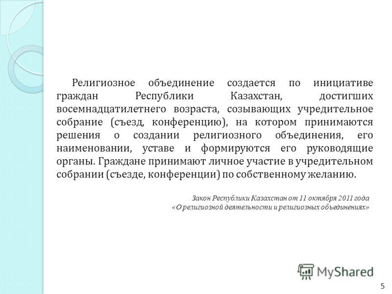 Религиозное объединение создается по инициативе граждан Республики Казахстан, достигших восемнадцатилетнего возраста, созывающих учредительное собрание (съезд, конференцию), на котором принимаются решения о создании религиозного объединения, его наим