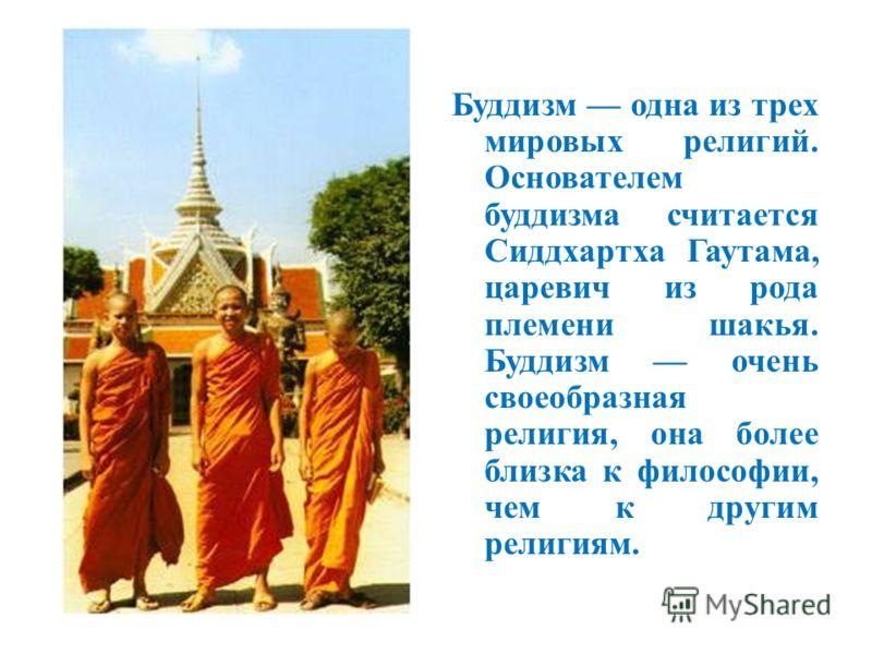 Буддизм одна из трех мировых религий. Основателем буддизма считается Сиддхартха Гаутама, царевич из рода племени шакья. Буддизм очень своеобразная религия, она более близка к философии, чем к другим религиям.
