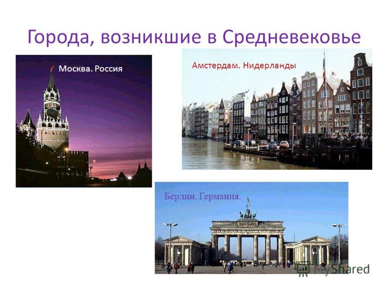 Города, возникшие в Средневековье Москва. Россия Амстердам. Нидерланды Берлин. Германия.