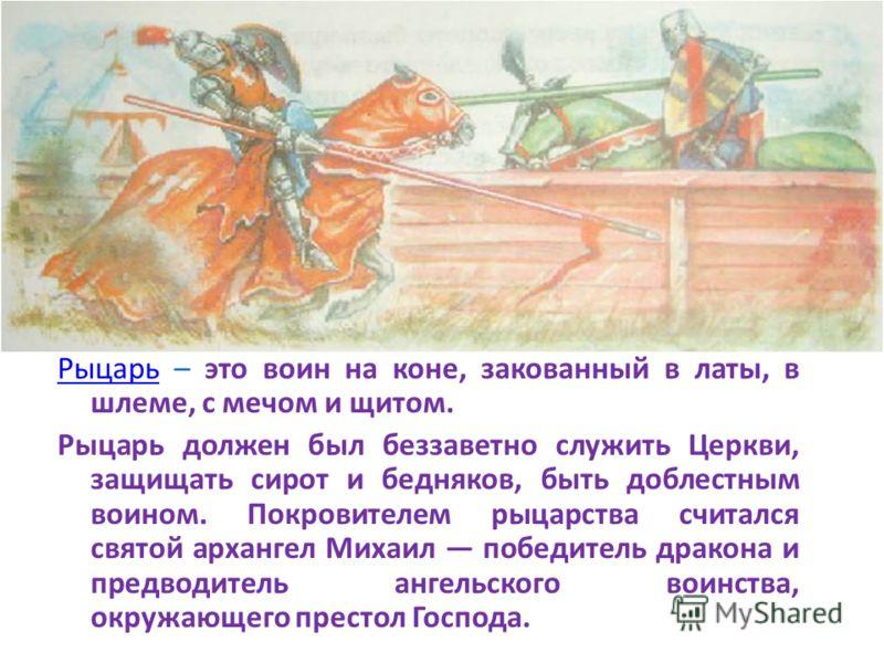 РыцарьРыцарь – это воин на коне, закованный в латы, в шлеме, с мечом и щитом. Рыцарь должен был беззаветно служить Церкви, защищать сирот и бедняков, быть доблестным воином. Покровителем рыцарства считался святой архангел Михаил победитель дракона и