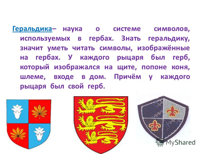 Геральдика– наука о системе символов, используемых в гербах. Знать геральдику, значит уметь читать символы, изображённые на гербах. У каждого рыцаря был герб, который изображался на щите, попоне коня, шлеме, входе в дом. Причём у каждого рыцаря был с
