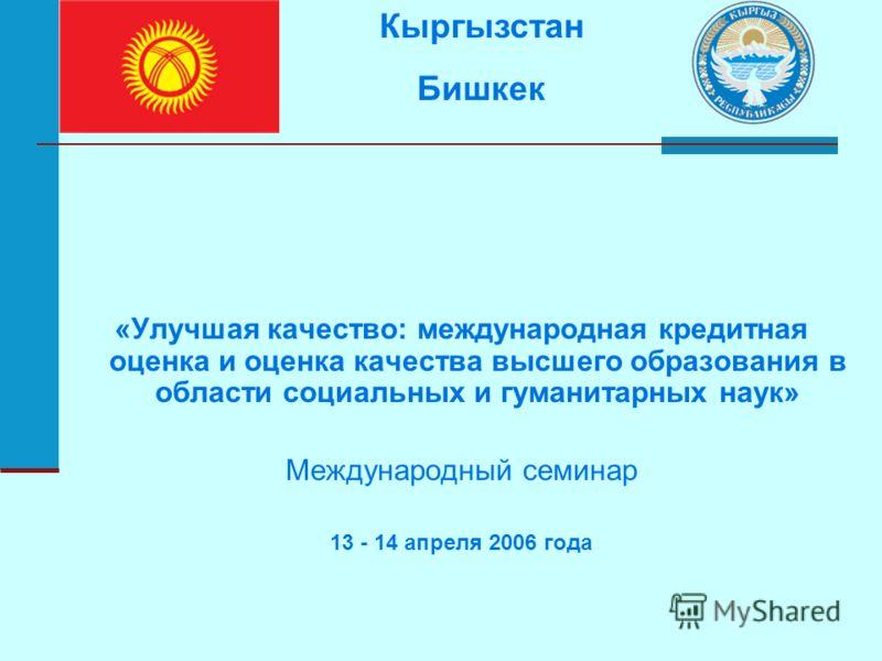 «Улучшая качество: международная кредитная оценка и оценка качества высшего образования в области социальных и гуманитарных наук» Международный семинар 13 - 14 апреля 2006 года Кыргызстан Бишкек