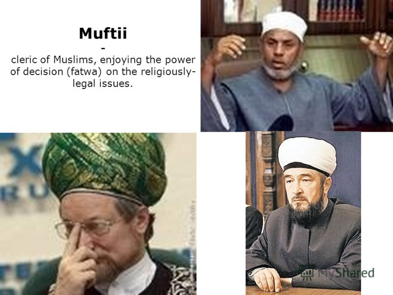 Muftii - cleric of Muslims, enjoying the power of decision (fatwa) on the religiously- legal issues.