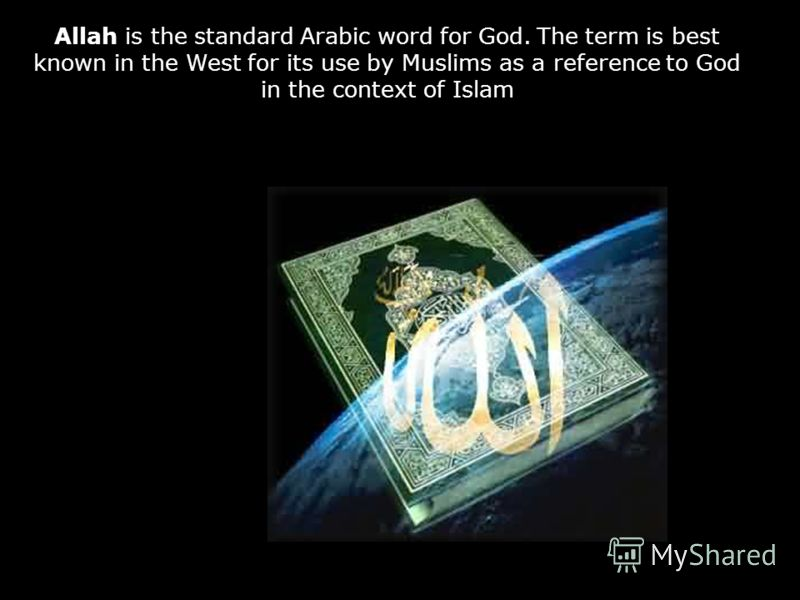 Allah is the standard Arabic word for God. The term is best known in the West for its use by Muslims as a reference to God in the context of Islam