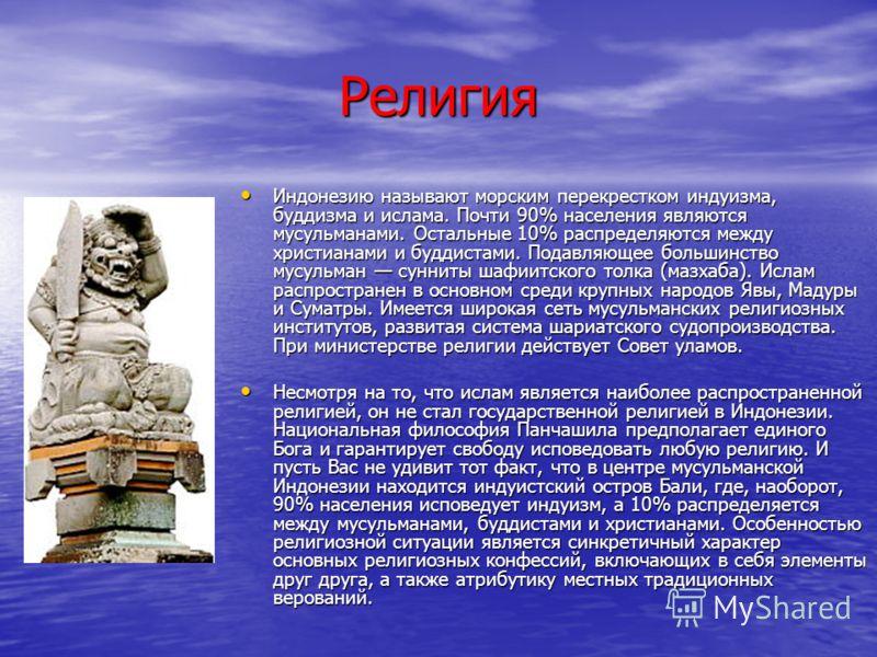 Религия Индонезию называют морским перекрестком индуизма, буддизма и ислама. Почти 90% населения являются мусульманами. Остальные 10% распределяются между христианами и буддистами. Подавляющее большинство мусульман сунниты шафиитского толка (мазхаба)
