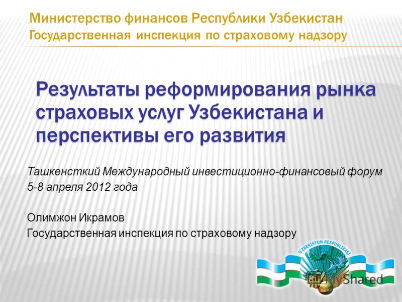 Результаты реформирования рынка страховых услуг Узбекистана и перспективы его развития Ташкенсткий Международный инвестиционно-финансовый форум 5-8 апреля 2012 года Олимжон Икрамов Государственная инспекция по страховому надзору Министерство финансов