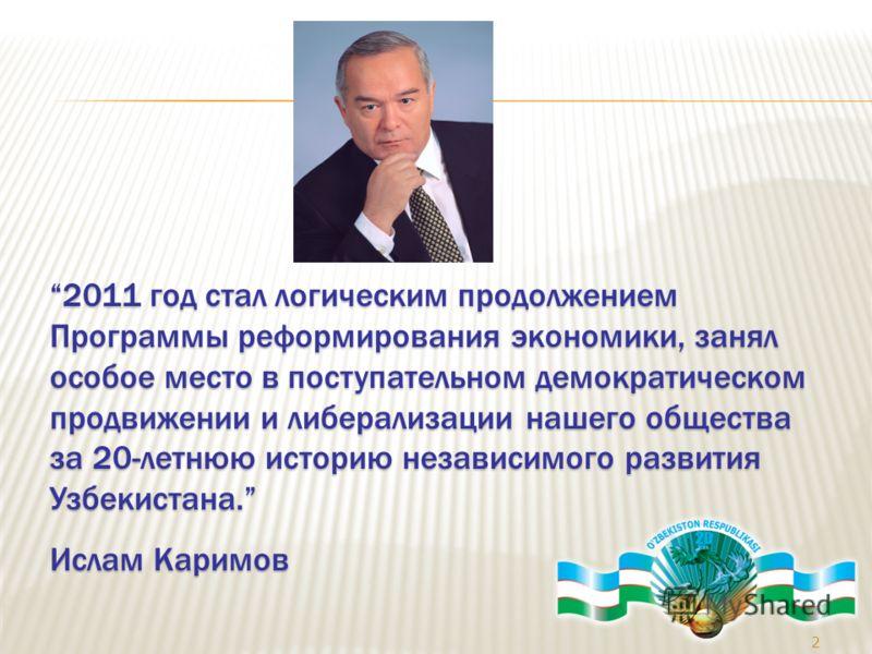 2 2011 год стал логическим продолжением Программы реформирования экономики, занял особое место в поступательном демократическом продвижении и либерализации нашего общества за 20-летнюю историю независимого развития Узбекистана.2011 год стал логически