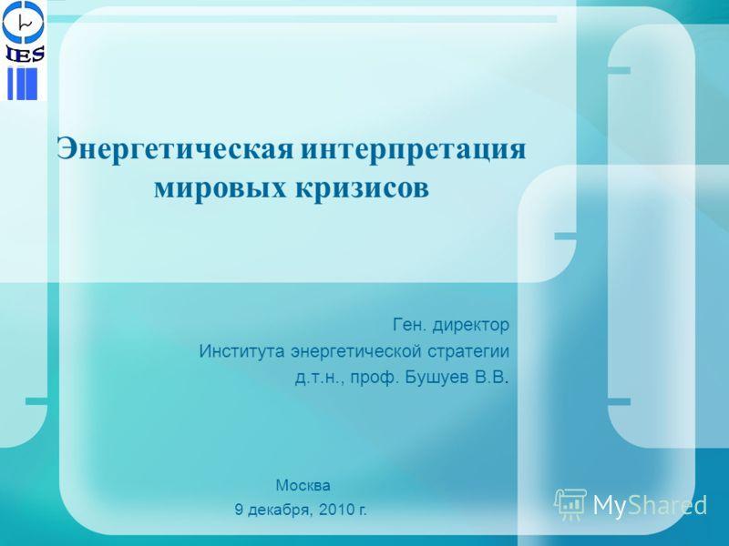 Ген. директор Института энергетической стратегии д.т.н., проф. Бушуев В.В. Москва 9 декабря, 2010 г. Энергетическая интерпретация мировых кризисов