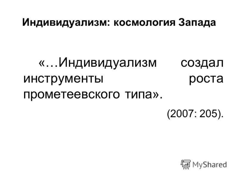 Индивидуализм: космология Запада «…Индивидуализм создал инструменты роста прометеевского типа». (2007: 205).