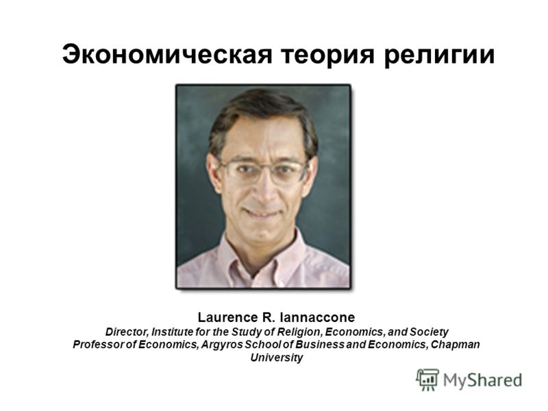 Экономическая теория религии Laurence R. Iannaccone Director, Institute for the Study of Religion, Economics, and Society Professor of Economics, Argyros School of Business and Economics, Сhapman University