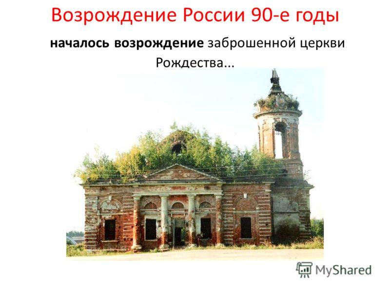 Возрождение России 90-е годы началось возрождение заброшенной церкви Рождества...