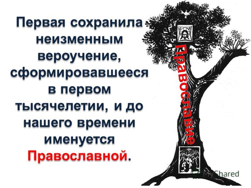 Первая сохранила неизменным вероучение, сформировавшееся в первом тысячелетии, и до нашего времени именуется Православной. Первая сохранила неизменным вероучение, сформировавшееся в первом тысячелетии, и до нашего времени именуется Православной.