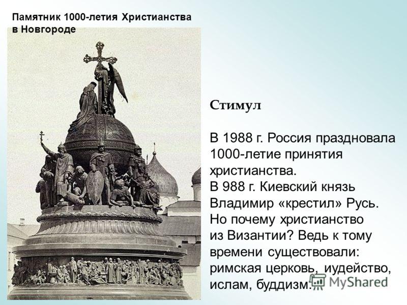 Стимул В 1988 г. Россия праздновала 1000-летие принятия христианства. В 988 г. Киевский князь Владимир «крестил» Русь. Но почему христианство из Византии? Ведь к тому времени существовали: римская церковь, иудейство, ислам, буддизм. Памятник 1000-лет