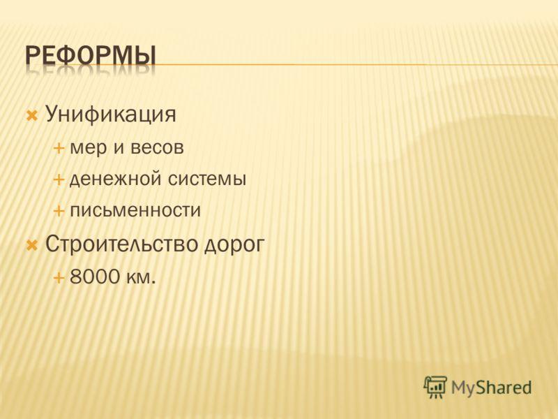 Унификация мер и весов денежной системы письменности Строительство дорог 8000 км.