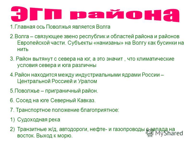 1.Главная ось Поволжья является Волга 2.Волга – связующее звено республик и областей района и районов Европейской части. Субъекты «нанизаны» на Волгу как бусинки на нить 3. Район вытянут с севера на юг, а это значит, что климатические условия севера