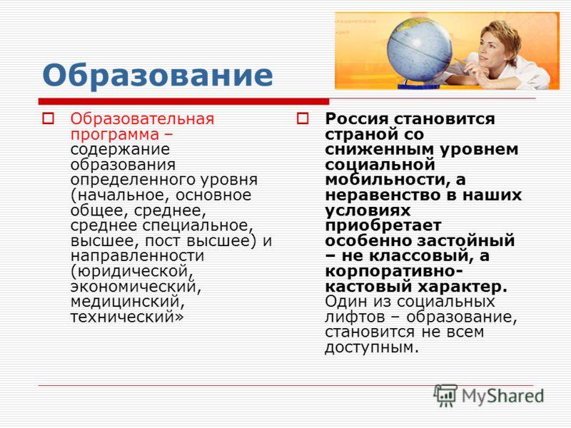 Образование Образовательная программа – содержание образования определенного уровня (начальное, основное общее, среднее, среднее специальное, высшее, пост высшее) и направленности (юридической, экономический, медицинский, технический» Россия становит