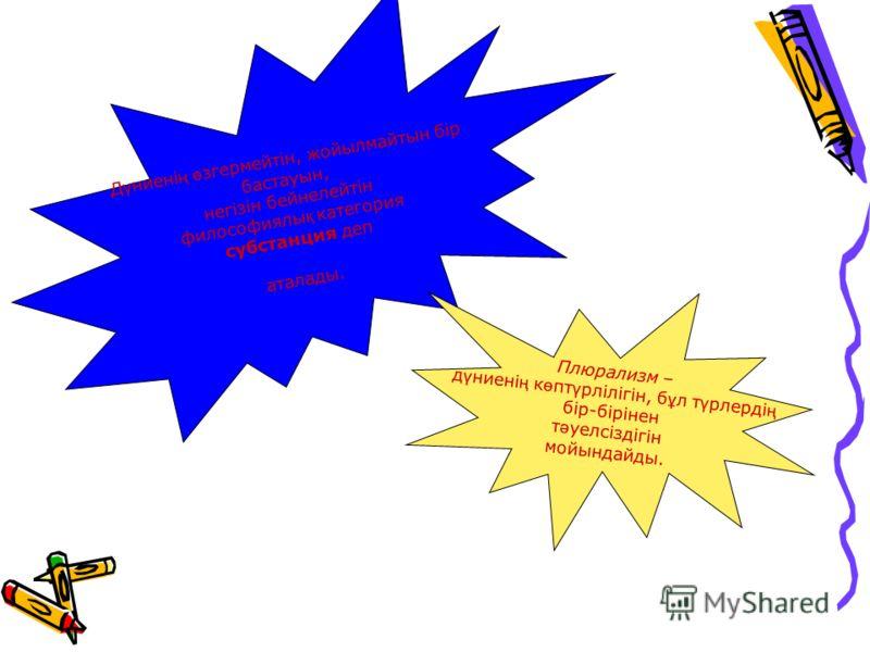 Д ү ниені ң ө згермейтін, жойылмайтын бір бастауын, негізін бейнелейтін философиялы қ категория субстанция деп аталады. Плюрализм – д ү ниені ң к ө пт ү рлілігін, б ұ л т ү рлерді ң бір-бірінен т ə уелсіздігін мойындайды.