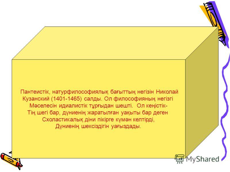 Пантеистік, натурфилософиялық бағыттың негізін Николай Кузанский (1401-1465) салды. Ол философияның негізгі Мәселесін идиалистік тұрғыдан шешті. Ол кеңістік- Тің шегі бар, дүниенің жаратылған уақыты бар деген Схоластикалық діни пікірге күмән келтірді