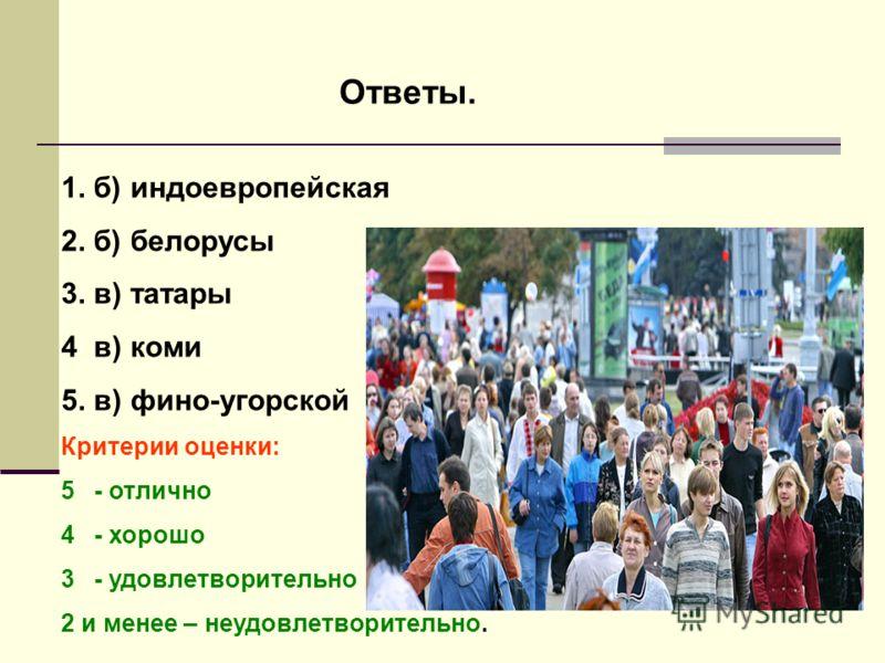 Ответы. 1. б) индоевропейская 2. б) белорусы 3. в) татары 4 в) коми 5. в) фино-угорской Критерии оценки: 5- отлично 4- хорошо 3- удовлетворительно 2 и менее – неудовлетворительно.